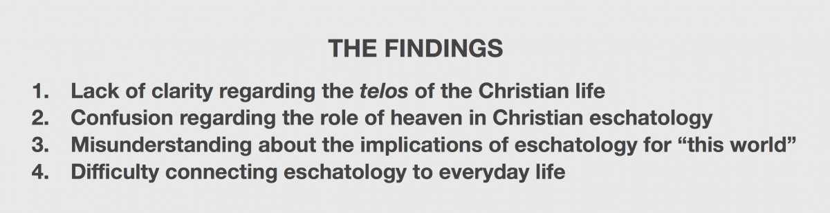 "1. Lack of clarity regarding the telos of the Christian life 2. Confusion regarding the role of heaven in Christian eschatology 3. Misunderstanding about the implications of eschatology for ""this world"" 4. Difficulty connecting eschatology to everyday life"