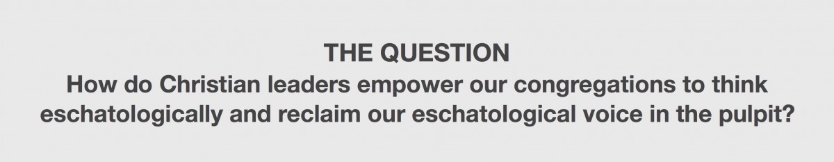 Question: How do Christian leaders empower our congregations to think eschatologically and reclaim our eschatological voice in the pulpit?