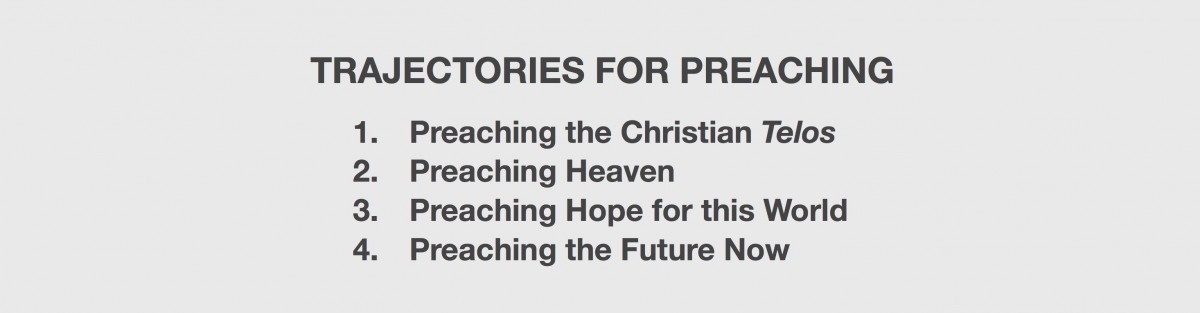 Trajectories for Preaching 1. Preaching the Christian Telos, 2. Preaching Heaven, 3. Preaching Hope for this World, 4. Preaching the Future Now
