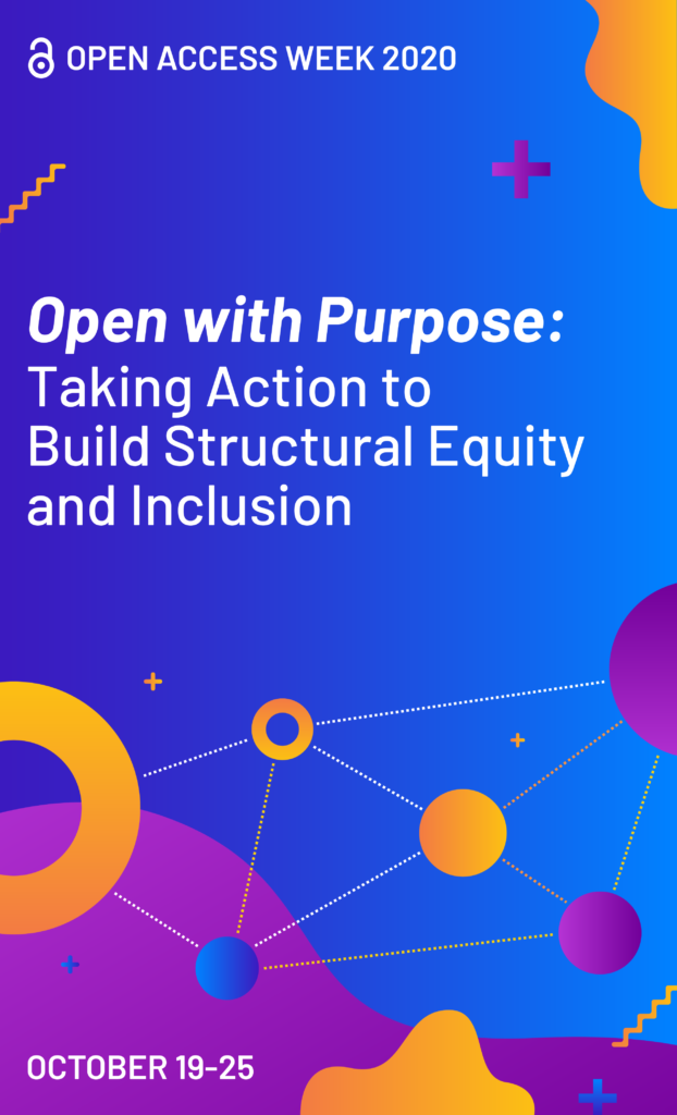 Legal size poster with dark blue background and colorful shapes in orange, purple, and blue. Text: Open Access Week 2020. Open with Purpose: Taking Action to Build Structural Equity and Inclusion.